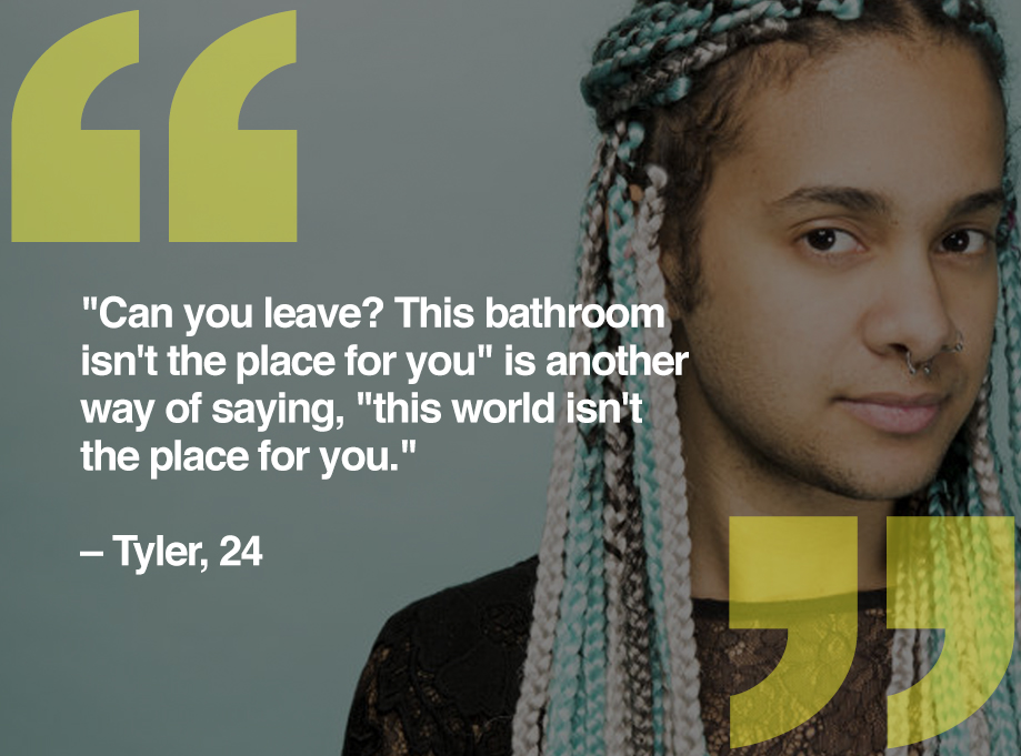 'Can you leave? This bathroom isn't the place for you' is another way of saying, 'this world isn't the place for you.' -- Tyler, 24