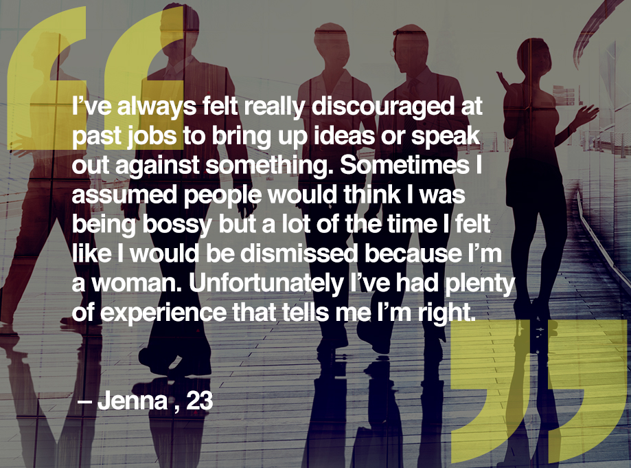 I've always felt really discouraged at past jobs to bring up ideas or speak out against something. Sometimes I assumed people would think I was being bossy but a lot of the time I felt like I would be dismissed because I'm a woman. Unfortunately I've had plenty of experience that tells me I'm right. – Jenna, 23
