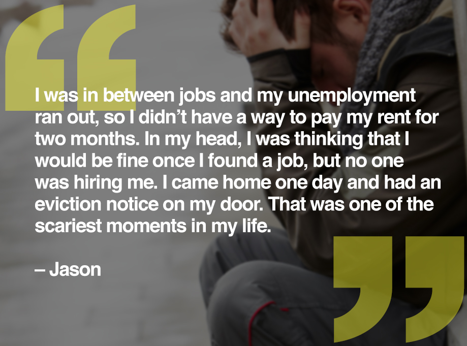 I was in between jobs and my unemployment ran out, so I didn't have a way to pay my rent for two months. In my head, I was thinking that I would be fine once I found a job, but no one was hiring me. I came home one day and had an eviction notice on my door. That was one of the scariest moments in my life. – Jason