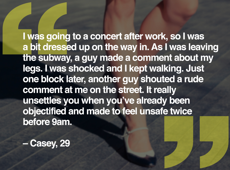 I was going to a concert after work, so I was a bit dressed up on the way in. As I was leaving the subway, a guy made a comment about my legs. I was shocked and I kept walking. Just one block later, another guy shouted a rude comment at me on the street. It really unsettles you when you've already been objectified and made to feel unsafe twice before 9am. – Casey, 29