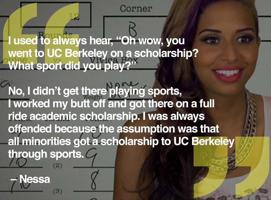 "I used to always hear, ""Oh wow, you went to UC Berkeley on a scholarship? What sport did you play?"" No, I didn't get there playing sports, I worked my butt off and got there on a full ride academic scholarship. I was always offended because the assumption was that all minorities got a scholarship to UC Berkeley through sports. -- Nessa"